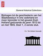 Bijdragen tot de geschiedenis van het Staatsbestuur in ons vaderland en meer bijzonder in het gewest Zuid- Holland gedurende de jaren 1813 tot en met 1845. Deel 1, 2 eerste stuk. EERSTE DEEL