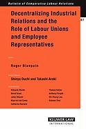 Decentralizing Industrial Relations and the Role of Labor Unions and Employee Representatives Roger Blanpain Editor
