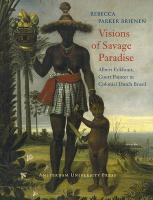 Visions of Savage Paradise: Albert Eckhout, Court Painter in Colonial Dutch Brazil: Albert Eckcourt, Court Painter in Colonial Dutch Brazil, 1637-1644