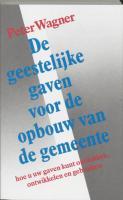 De geestelijke gaven voor de opbouw van de gemeente / druk 1 - Wagner, P.; Veenhuizen-Leinenga, H.A.