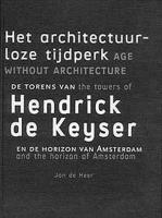 Het architectuurloze tijdperk = Age without architecture: de torens van Hendrick de Keyser en de horizon van Amsterdam = the towers of Hendrick de Keyser and the horizon of Amsterdam