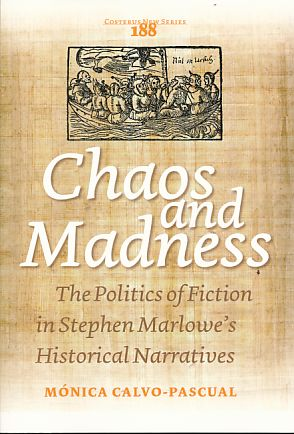 Chaos and Madness. The Politics of Fiction in Stephen Marlowes Historical Narratives. Costerus New Series 188. - Calvo-Pascual, Monica